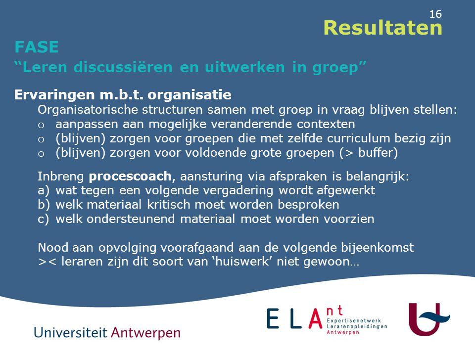 """16 Resultaten FASE """"Leren discussiëren en uitwerken in groep"""" Ervaringen m.b.t. organisatie Organisatorische structuren samen met groep in vraag blijv"""