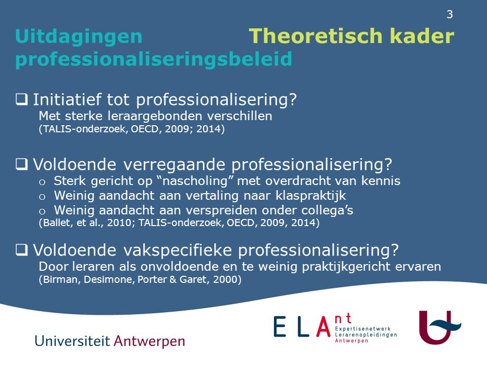 3 Theoretisch kader Uitdagingen professionaliseringsbeleid  Initiatief tot professionalisering? Met sterke leraargebonden verschillen (TALIS-onderzoe