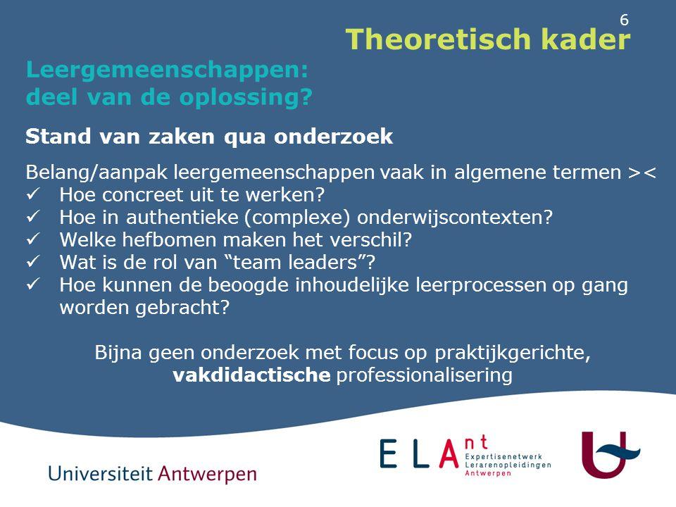 6 Theoretisch kader Leergemeenschappen: deel van de oplossing? Stand van zaken qua onderzoek Belang/aanpak leergemeenschappen vaak in algemene termen
