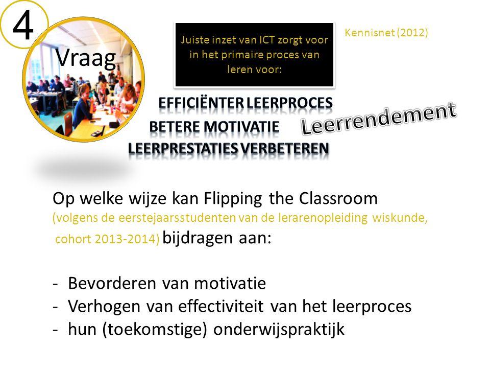 4 Vraag Op welke wijze kan Flipping the Classroom (volgens de eerstejaarsstudenten van de lerarenopleiding wiskunde, cohort 2013-2014) bijdragen aan: -Bevorderen van motivatie -Verhogen van effectiviteit van het leerproces -hun (toekomstige) onderwijspraktijk Juiste inzet van ICT zorgt voor in het primaire proces van leren voor: Kennisnet (2012)