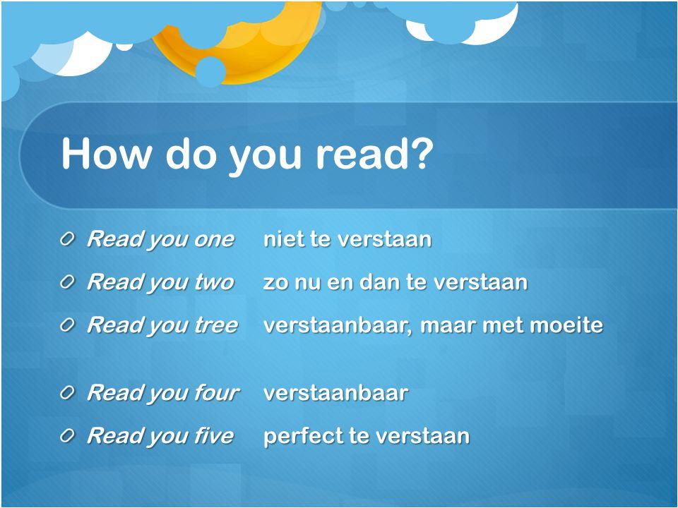 How do you read? Read you one niet te verstaan Read you twozo nu en dan te verstaan Read you treeverstaanbaar, maar met moeite Read you fourverstaanba