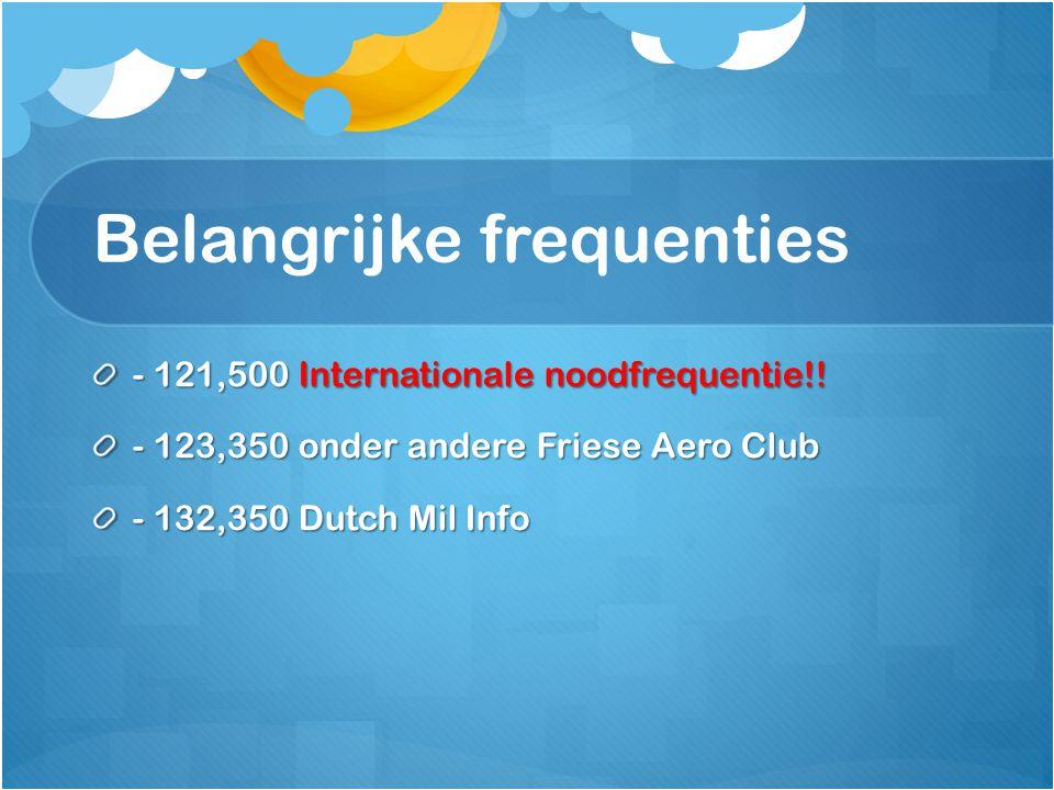Belangrijke frequenties - 121,500 Internationale noodfrequentie!! - 123,350 onder andere Friese Aero Club - 132,350 Dutch Mil Info