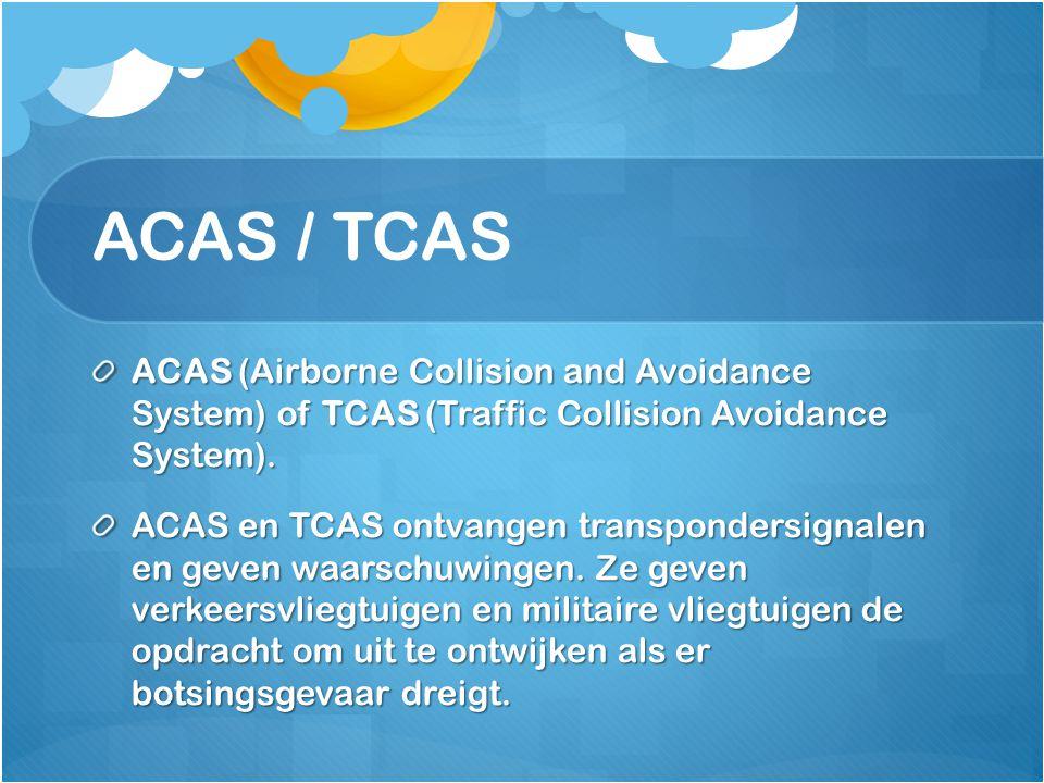 ACAS / TCAS ACAS (Airborne Collision and Avoidance System) of TCAS (Traffic Collision Avoidance System). ACAS en TCAS ontvangen transpondersignalen en