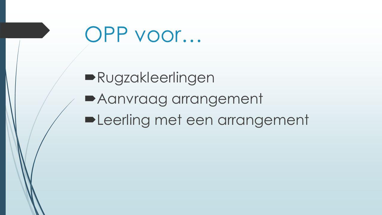 OPP voor…  Rugzakleerlingen  Aanvraag arrangement  Leerling met een arrangement
