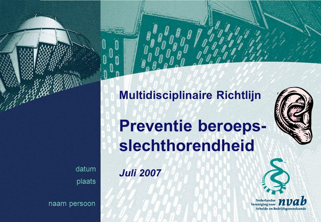 datum naam 1 datum plaats Multidisciplinaire Richtlijn Preventie beroeps- slechthorendheid Juli 2007 naam persoon