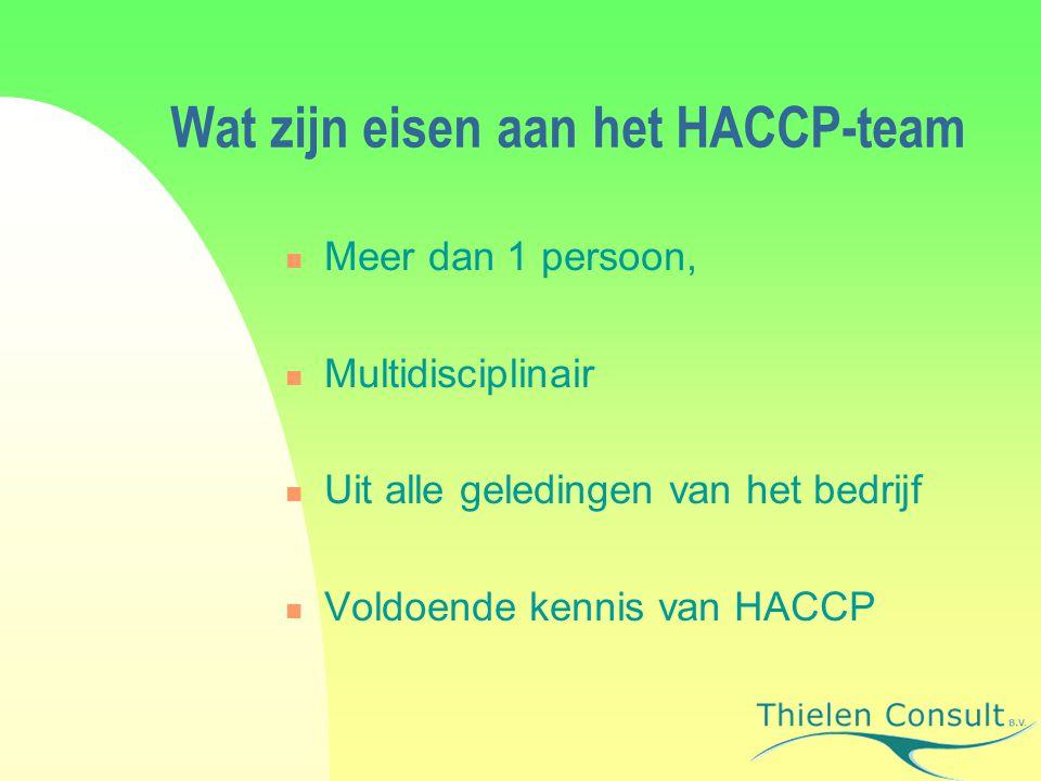 Wat zijn eisen aan het HACCP-team Meer dan 1 persoon, Multidisciplinair Uit alle geledingen van het bedrijf Voldoende kennis van HACCP