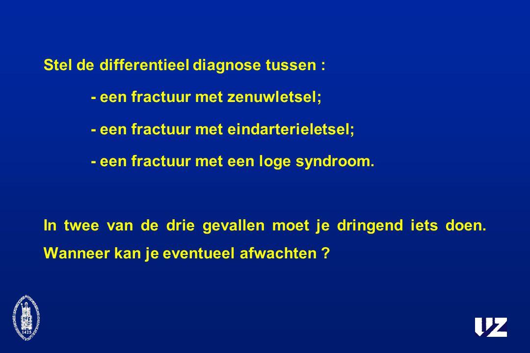 Stel de differentieel diagnose tussen : - een fractuur met zenuwletsel; - een fractuur met eindarterieletsel; - een fractuur met een loge syndroom.