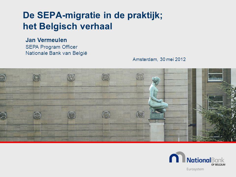 De SEPA-migratie in de praktijk; het Belgisch verhaal Amsterdam, 30 mei 2012 Jan Vermeulen SEPA Program Officer Nationale Bank van België