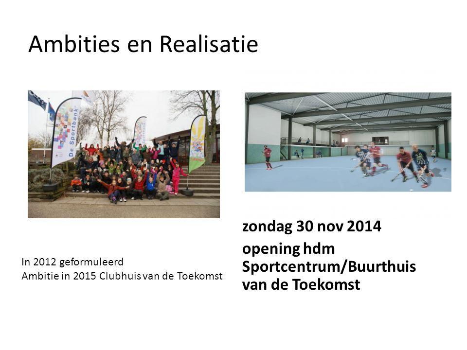 Ambities en Realisatie zondag 30 nov 2014 opening hdm Sportcentrum/Buurthuis van de Toekomst In 2012 geformuleerd Ambitie in 2015 Clubhuis van de Toek