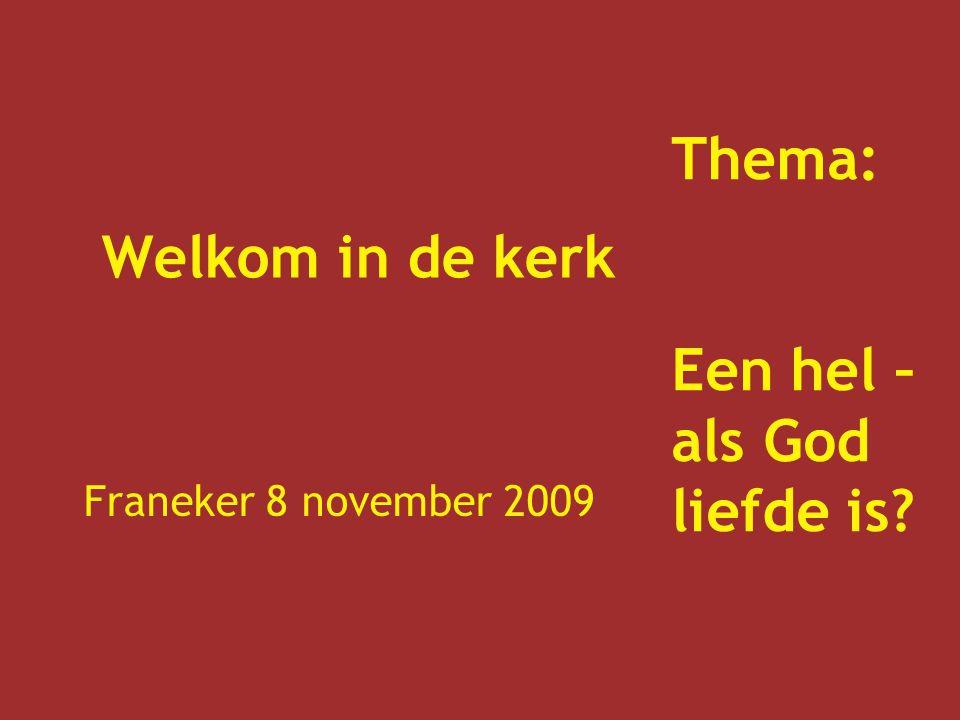 Welkom in de kerk Franeker 8 november 2009 Thema: Een hel – als God liefde is?