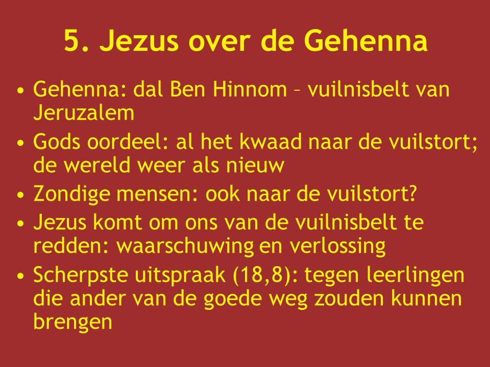 5. Jezus over de Gehenna Gehenna: dal Ben Hinnom – vuilnisbelt van Jeruzalem Gods oordeel: al het kwaad naar de vuilstort; de wereld weer als nieuw Zo