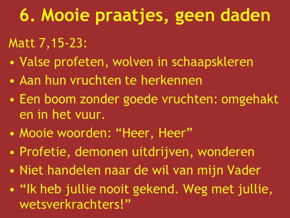 6. Mooie praatjes, geen daden Matt 7,15-23: Valse profeten, wolven in schaapskleren Aan hun vruchten te herkennen Een boom zonder goede vruchten: omge