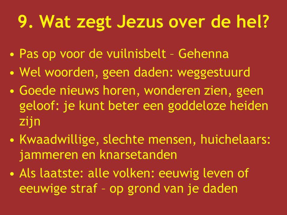 9. Wat zegt Jezus over de hel? Pas op voor de vuilnisbelt – Gehenna Wel woorden, geen daden: weggestuurd Goede nieuws horen, wonderen zien, geen geloo