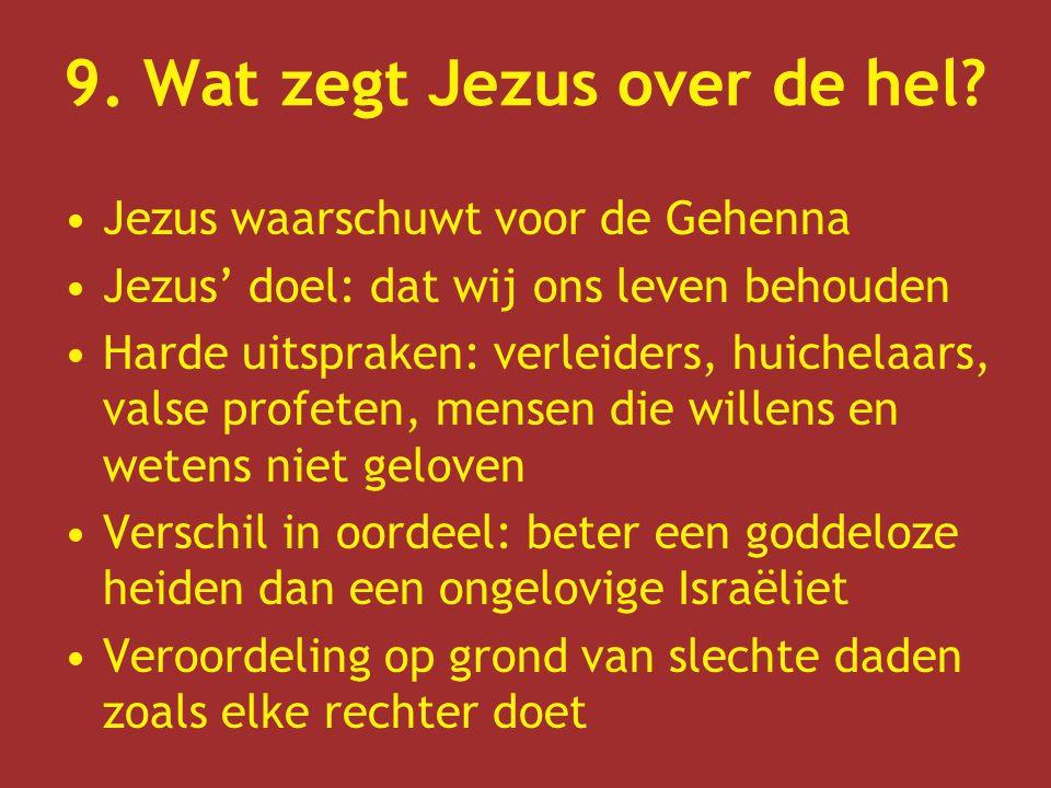 9. Wat zegt Jezus over de hel? Jezus waarschuwt voor de Gehenna Jezus' doel: dat wij ons leven behouden Harde uitspraken: verleiders, huichelaars, val