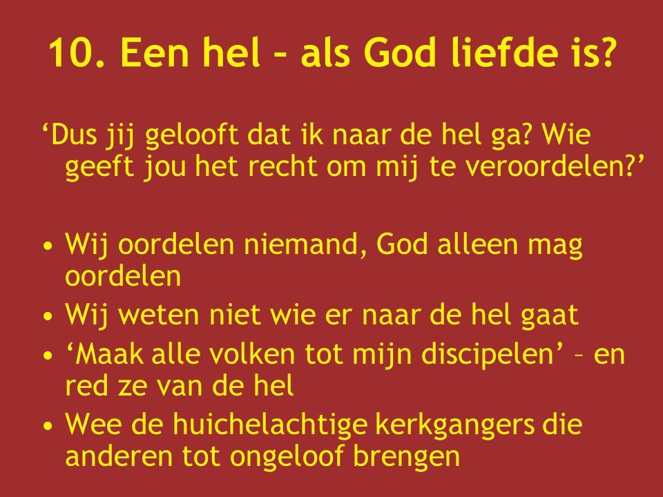 10. Een hel – als God liefde is? 'Dus jij gelooft dat ik naar de hel ga? Wie geeft jou het recht om mij te veroordelen?' Wij oordelen niemand, God all