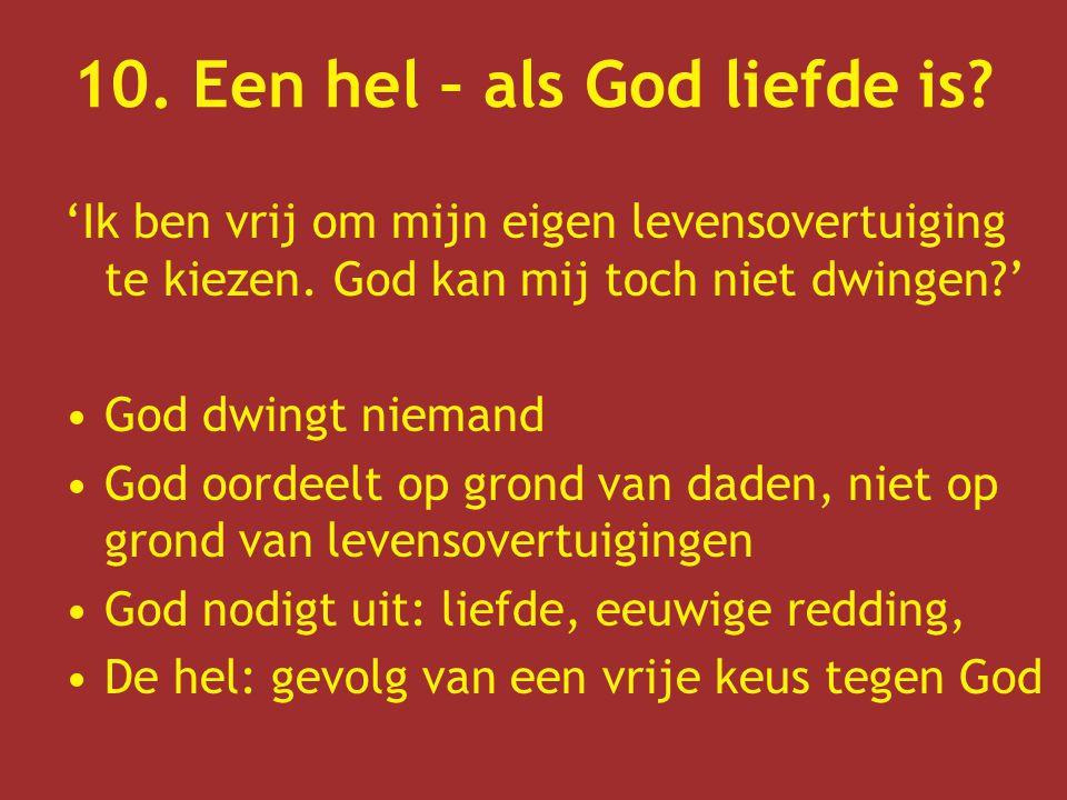 10. Een hel – als God liefde is? 'Ik ben vrij om mijn eigen levensovertuiging te kiezen. God kan mij toch niet dwingen?' God dwingt niemand God oordee