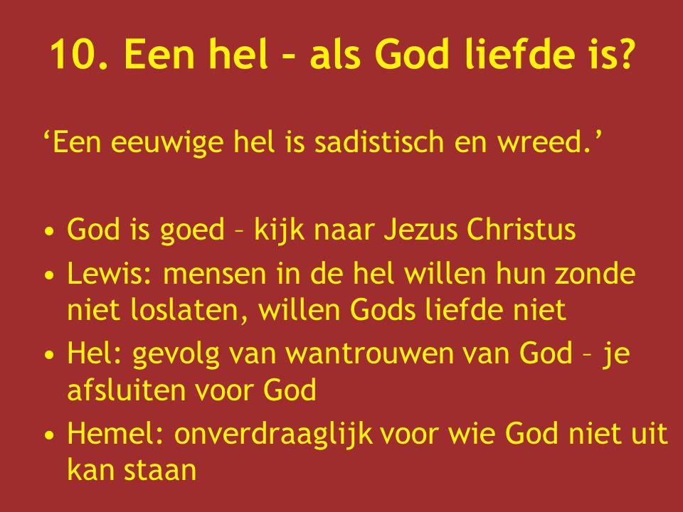 10. Een hel – als God liefde is? 'Een eeuwige hel is sadistisch en wreed.' God is goed – kijk naar Jezus Christus Lewis: mensen in de hel willen hun z