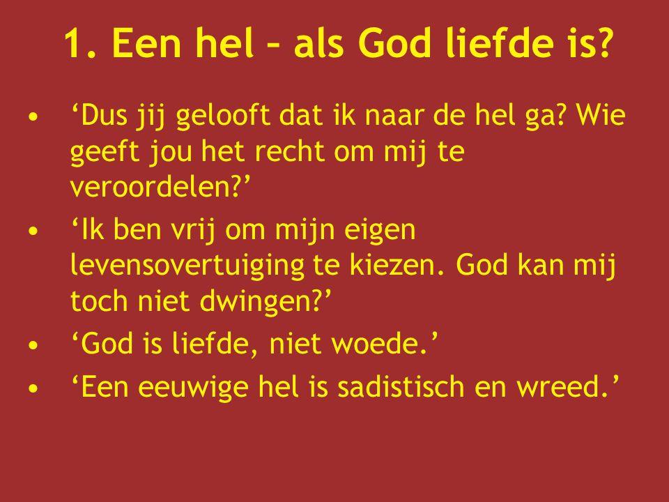 1. Een hel – als God liefde is? 'Dus jij gelooft dat ik naar de hel ga? Wie geeft jou het recht om mij te veroordelen?' 'Ik ben vrij om mijn eigen lev