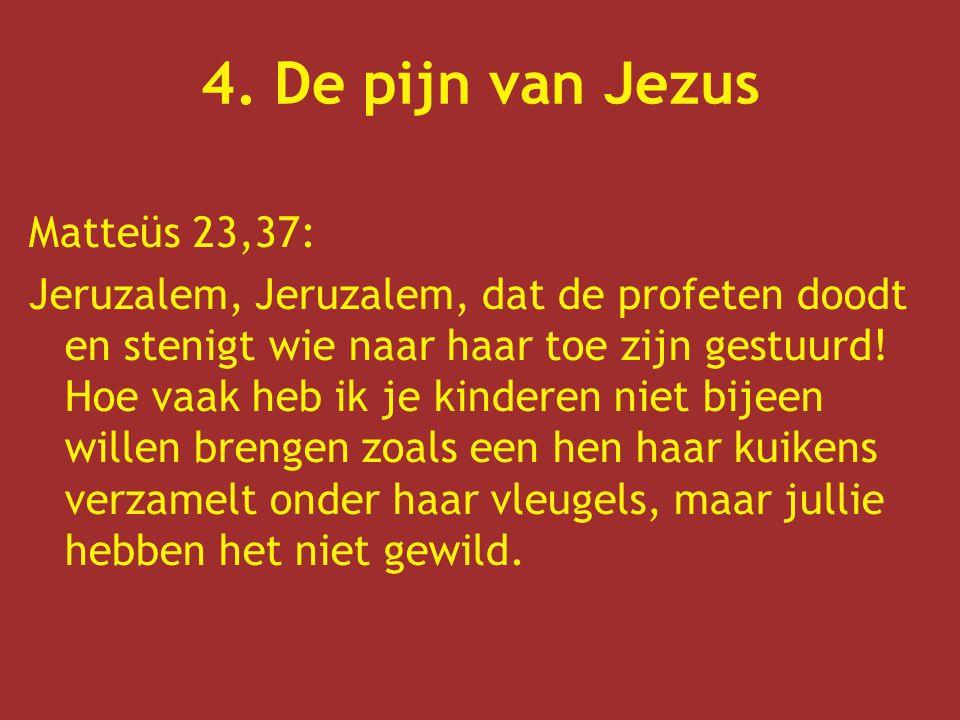 4. De pijn van Jezus Matteüs 23,37: Jeruzalem, Jeruzalem, dat de profeten doodt en stenigt wie naar haar toe zijn gestuurd! Hoe vaak heb ik je kindere