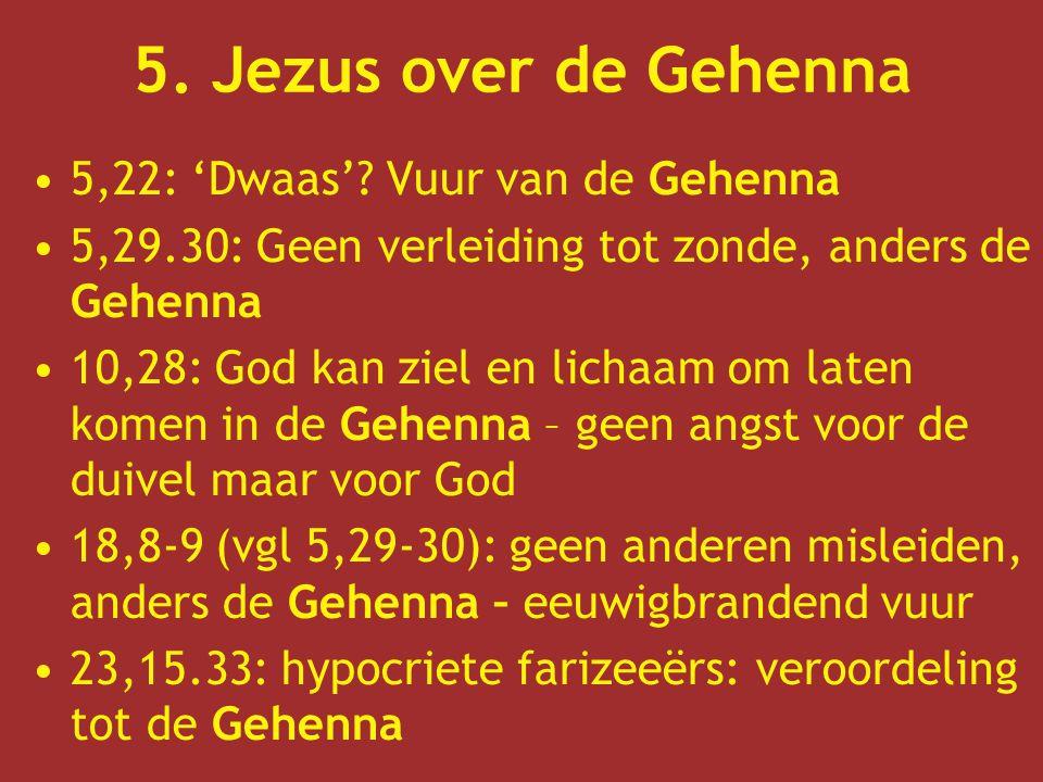 5. Jezus over de Gehenna 5,22: 'Dwaas'? Vuur van de Gehenna 5,29.30: Geen verleiding tot zonde, anders de Gehenna 10,28: God kan ziel en lichaam om la