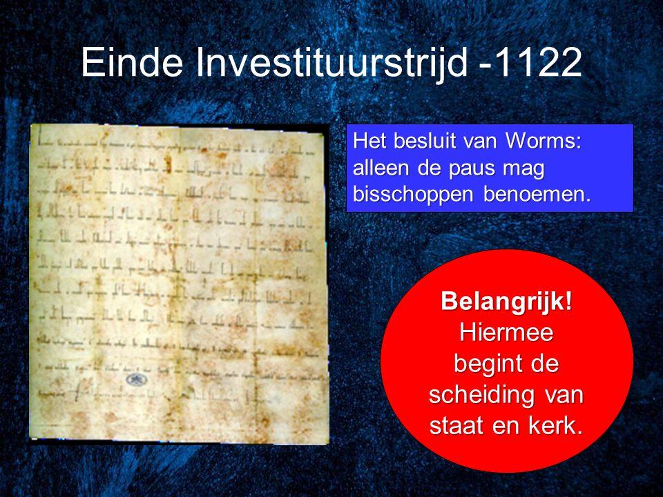 Einde Investituurstrijd -1122 Het besluit van Worms: alleen de paus mag bisschoppen benoemen. Belangrijk! Hiermee begint de scheiding van staat en ker