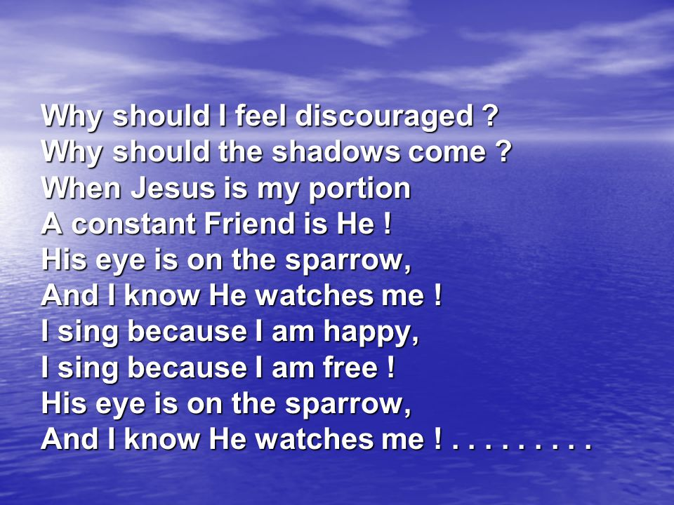 Why should I feel discouraged ? Why should the shadows come ? When Jesus is my portion A constant Friend is He ! His eye is on the sparrow, And I know