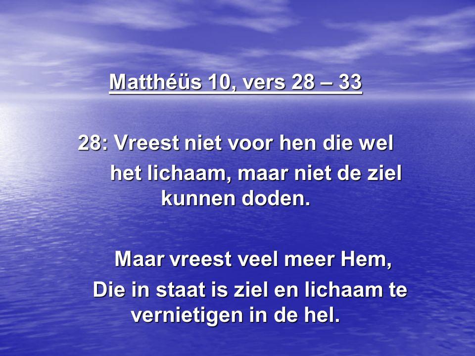 Matthéüs 10, vers 28 – 33 28: Vreest niet voor hen die wel het lichaam, maar niet de ziel kunnen doden.