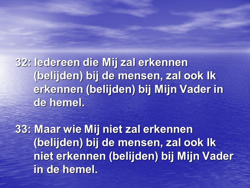 32: Iedereen die Mij zal erkennen (belijden) bij de mensen, zal ook Ik erkennen (belijden) bij Mijn Vader in de hemel.