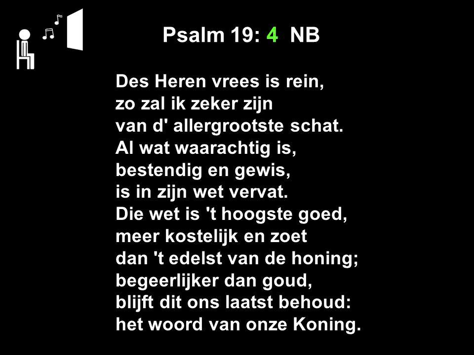 Psalm 19: 4 NB Des Heren vrees is rein, zo zal ik zeker zijn van d allergrootste schat.