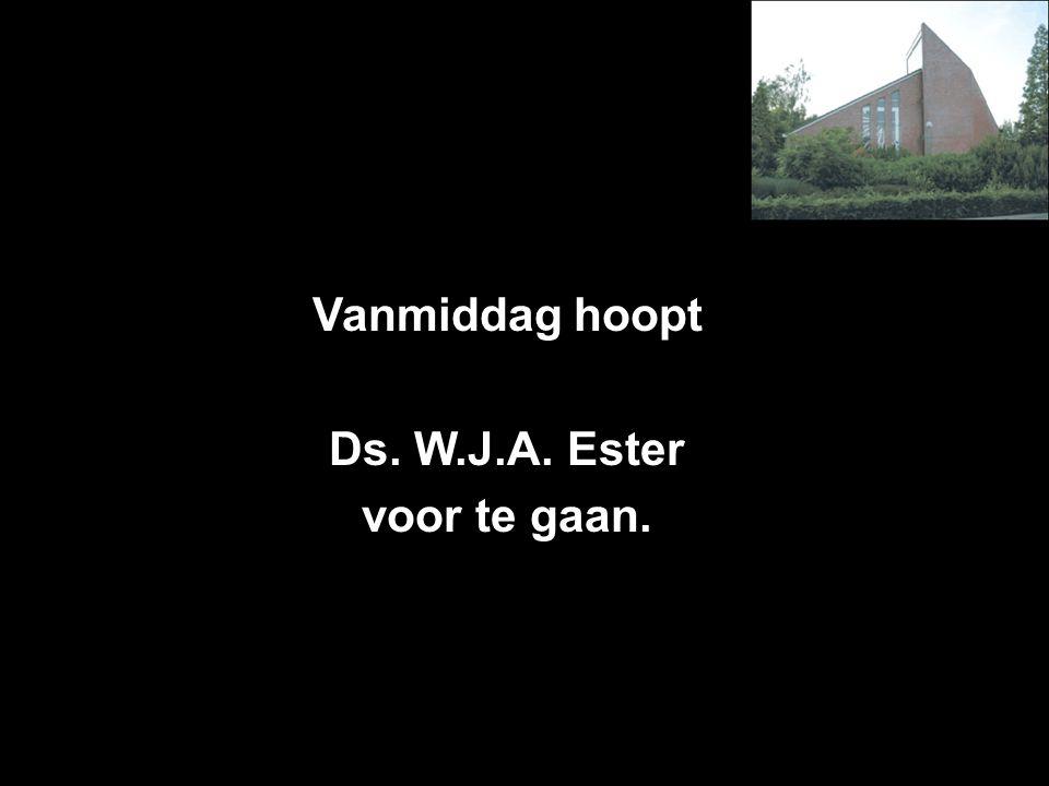 Vanmiddag hoopt Ds. W.J.A. Ester voor te gaan.