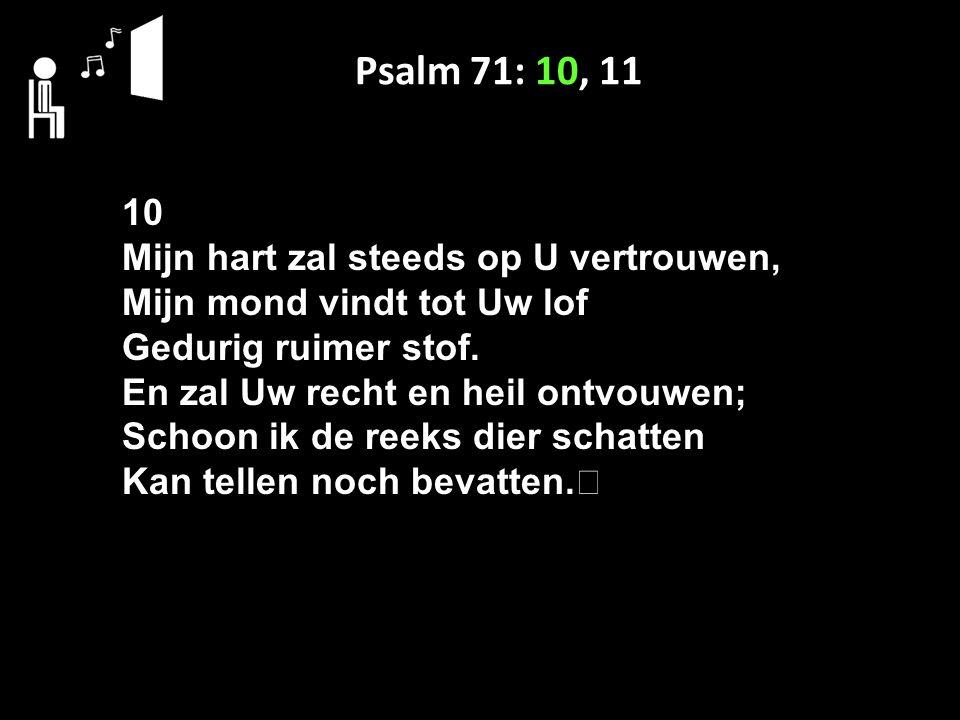 Psalm 71: 10, 11 10 Mijn hart zal steeds op U vertrouwen, Mijn mond vindt tot Uw lof Gedurig ruimer stof.