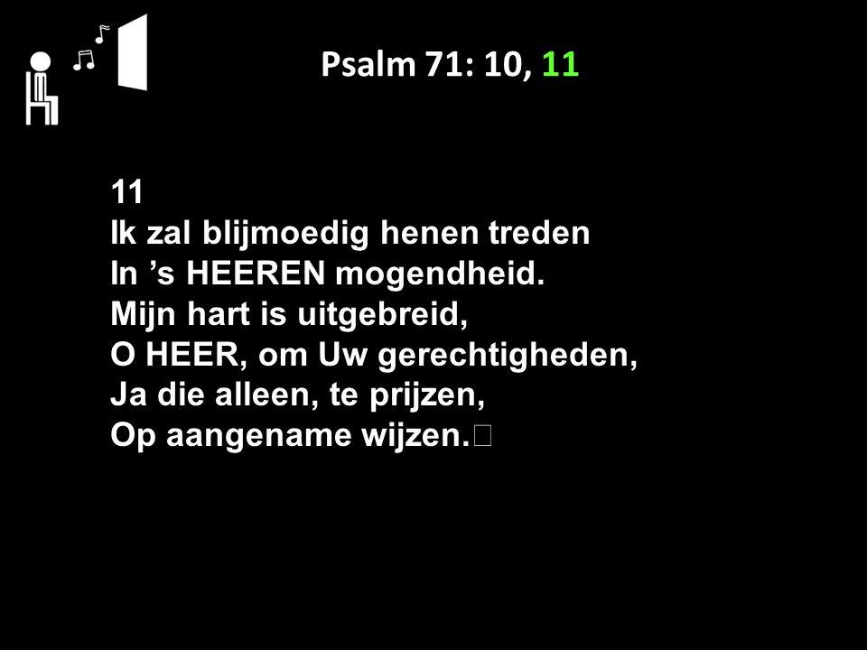 Psalm 71: 10, 11 11 Ik zal blijmoedig henen treden In 's HEEREN mogendheid.