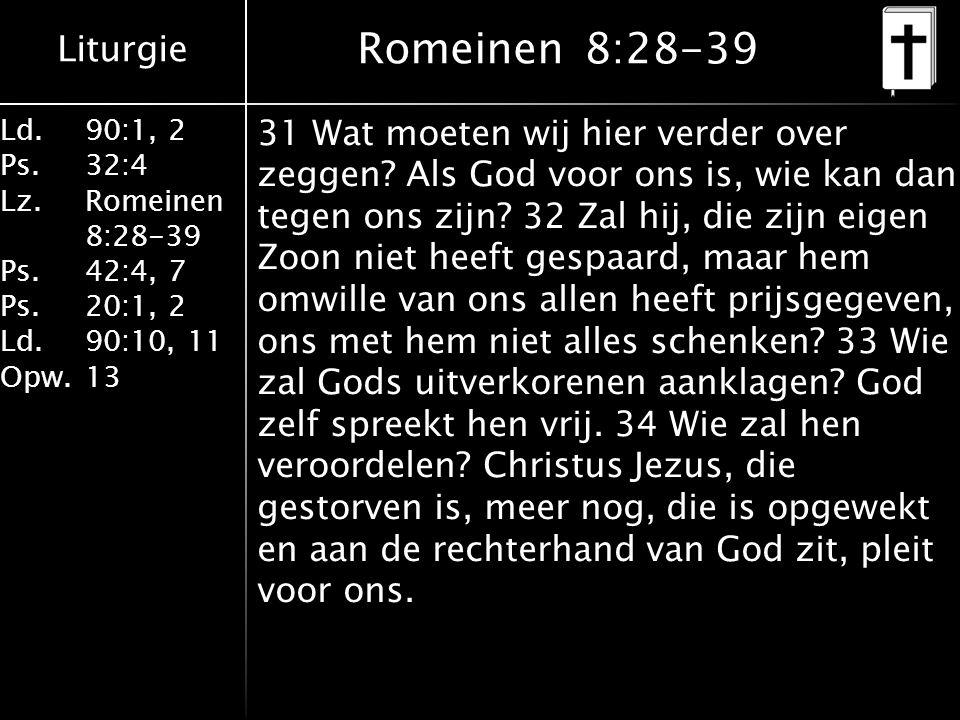 Liturgie Ld.90:1, 2 Ps.32:4 Lz.Romeinen 8:28-39 Ps.