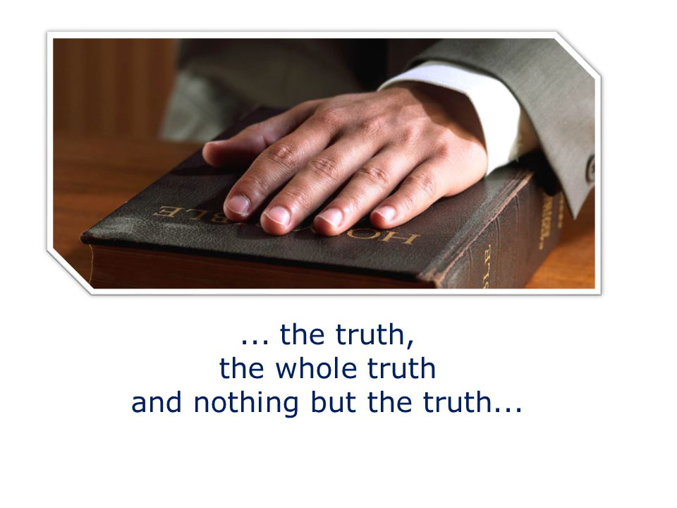 ... the truth, the whole truth and nothing but the truth...