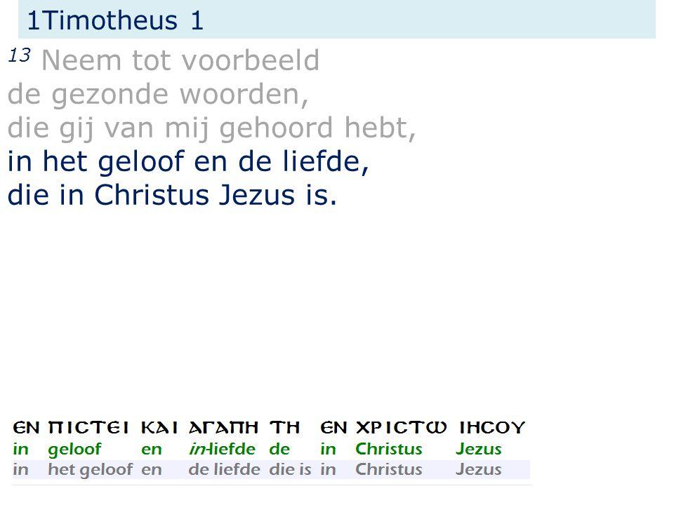 1Timotheus 1 13 Neem tot voorbeeld de gezonde woorden, die gij van mij gehoord hebt, in het geloof en de liefde, die in Christus Jezus is.