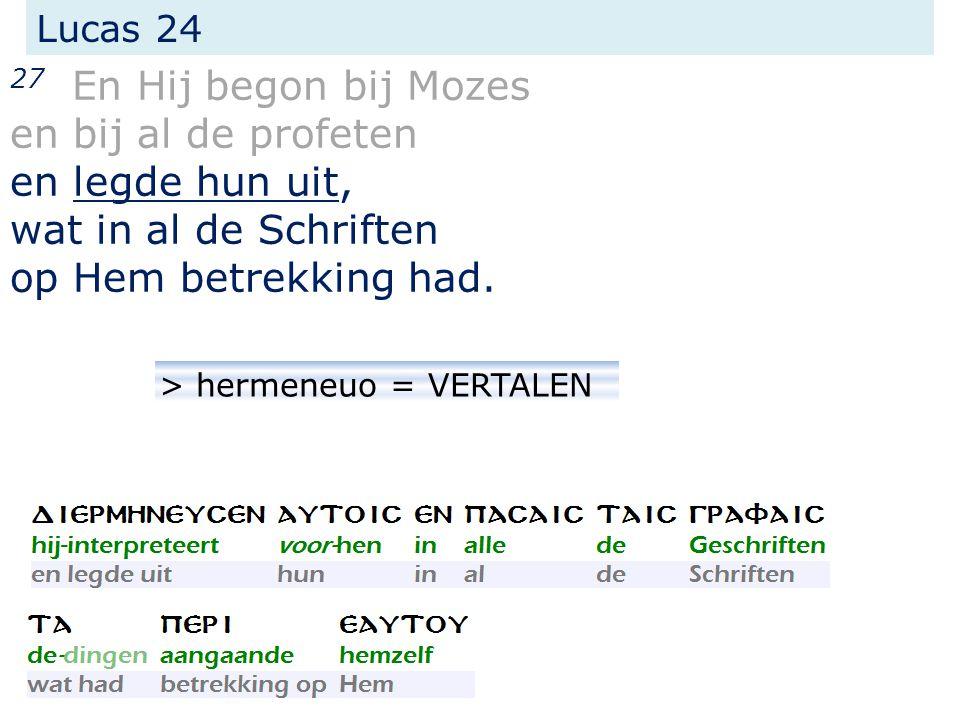Lucas 24 27 En Hij begon bij Mozes en bij al de profeten en legde hun uit, wat in al de Schriften op Hem betrekking had. > hermeneuo = VERTALEN