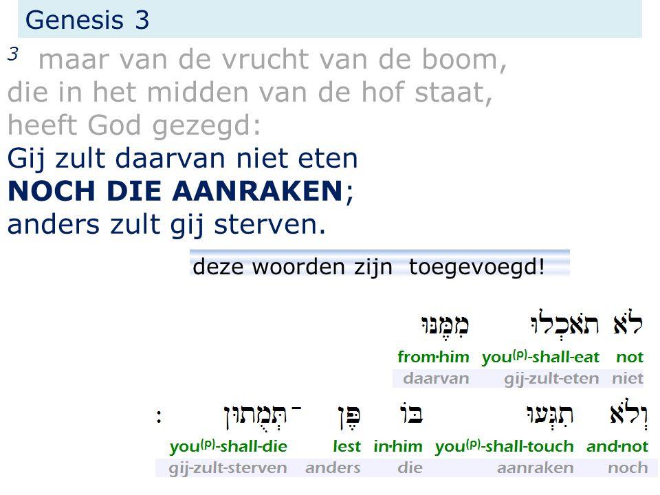 Genesis 3 3 maar van de vrucht van de boom, die in het midden van de hof staat, heeft God gezegd: Gij zult daarvan niet eten NOCH DIE AANRAKEN; anders
