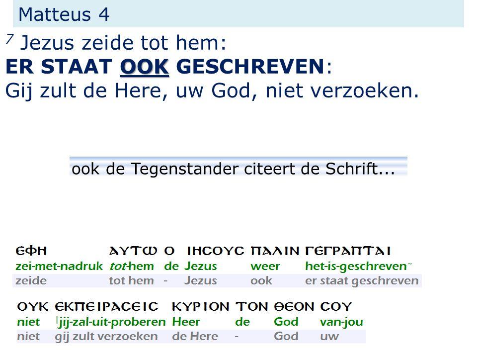 Matteus 4 7 Jezus zeide tot hem: OOK ER STAAT OOK GESCHREVEN: Gij zult de Here, uw God, niet verzoeken. ook de Tegenstander citeert de Schrift...