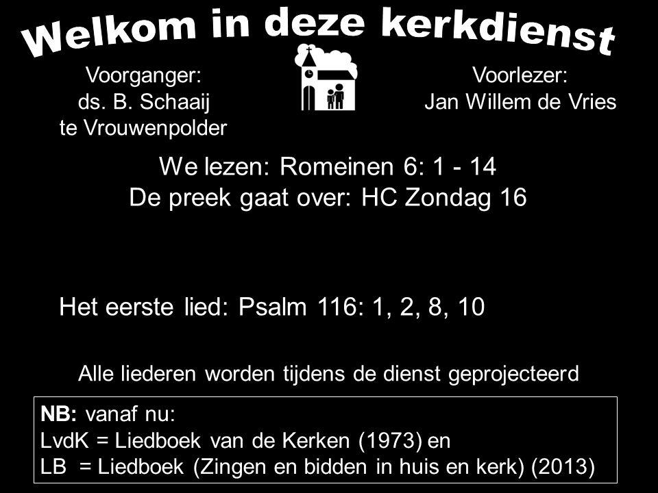 We lezen: Romeinen 6: 1 - 14 De preek gaat over: HC Zondag 16 Alle liederen worden tijdens de dienst geprojecteerd Het eerste lied: Psalm 116: 1, 2, 8