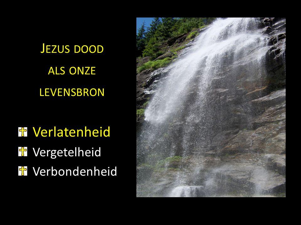 J EZUS DOOD ALS ONZE LEVENSBRON Verlatenheid Vergetelheid Verbondenheid