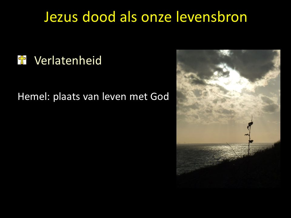 Jezus dood als onze levensbron Verlatenheid Hemel: plaats van leven met God