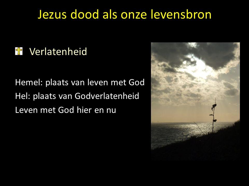 Jezus dood als onze levensbron Verlatenheid Hemel: plaats van leven met God Hel: plaats van Godverlatenheid Leven met God hier en nu