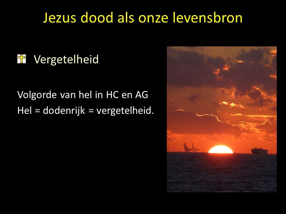 Jezus dood als onze levensbron Vergetelheid Volgorde van hel in HC en AG Hel = dodenrijk = vergetelheid.