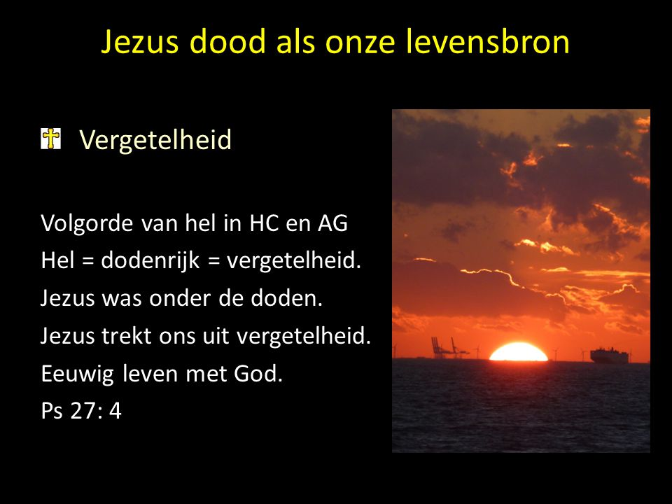 Jezus dood als onze levensbron Vergetelheid Volgorde van hel in HC en AG Hel = dodenrijk = vergetelheid. Jezus was onder de doden. Jezus trekt ons uit