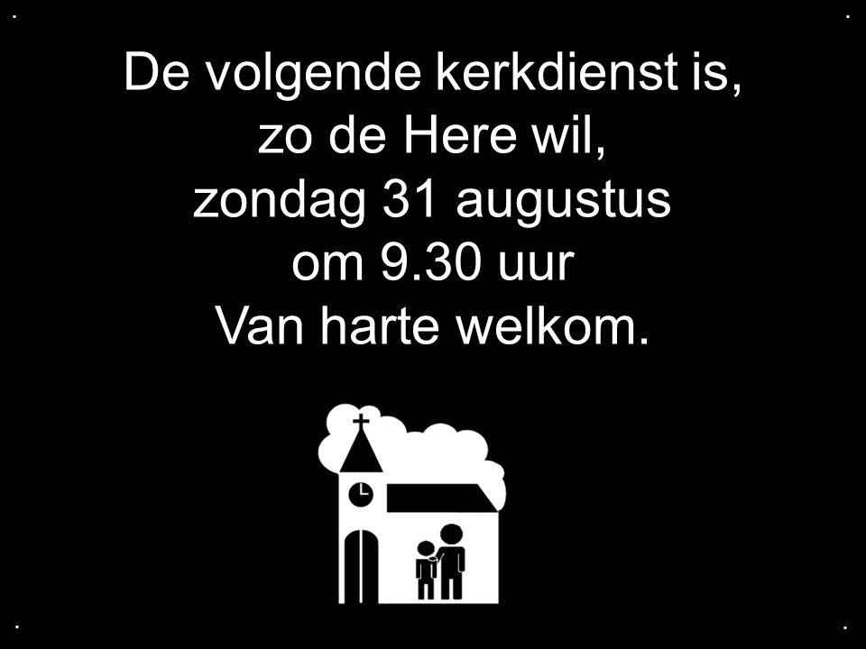 De volgende kerkdienst is, zo de Here wil, zondag 31 augustus om 9.30 uur Van harte welkom.....