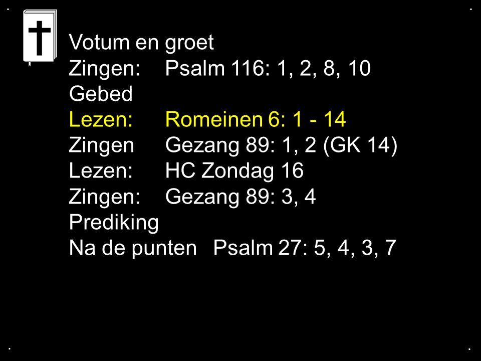 .... Votum en groet Zingen:Psalm 116: 1, 2, 8, 10 Gebed Lezen:Romeinen 6: 1 - 14 ZingenGezang 89: 1, 2 (GK 14) Lezen:HC Zondag 16 Zingen:Gezang 89: 3,