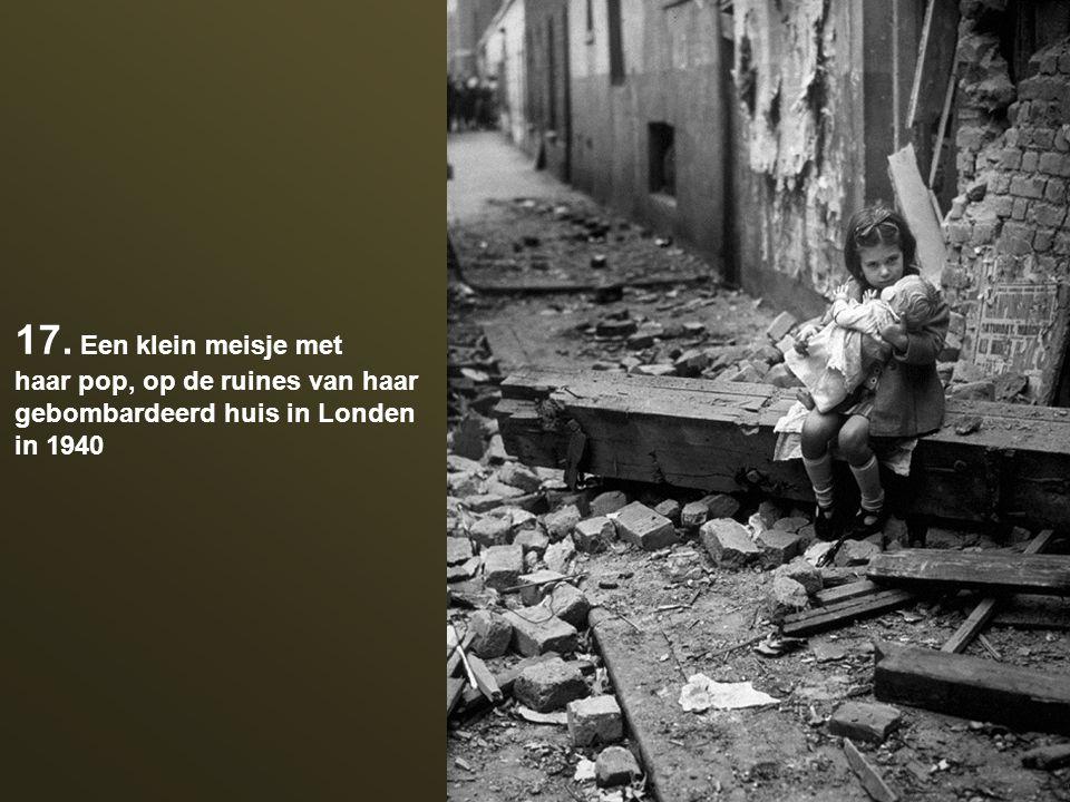 17. Een klein meisje met haar pop, op de ruines van haar gebombardeerd huis in Londen in 1940