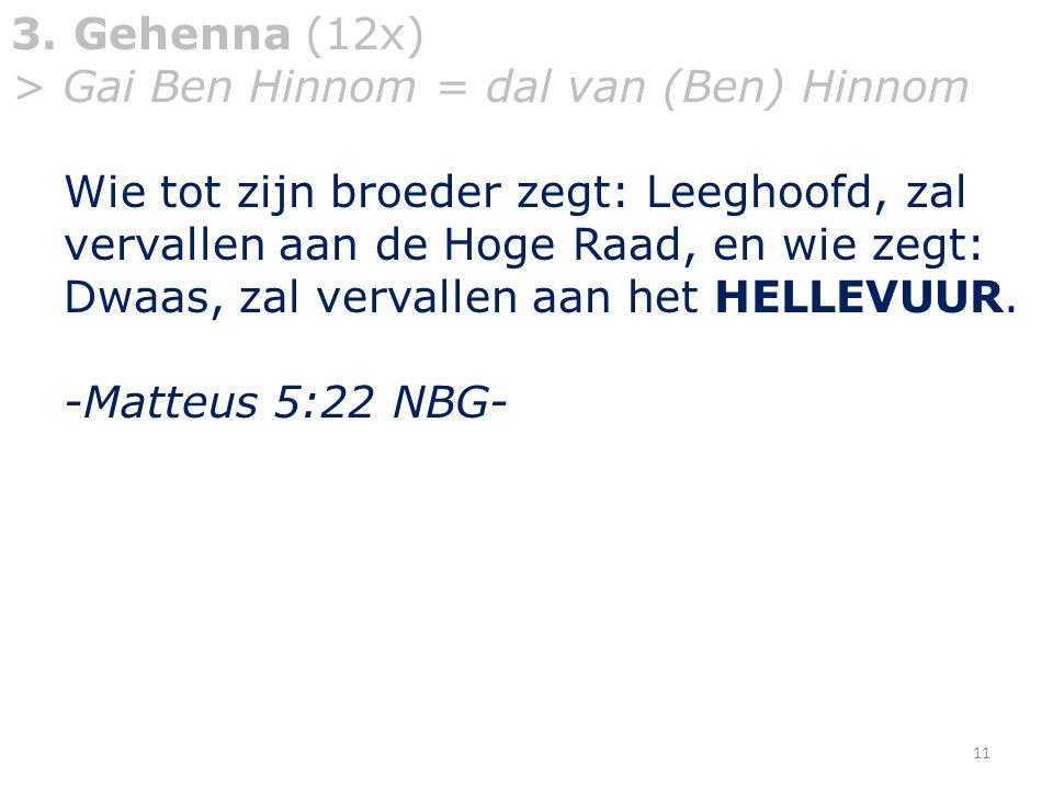 3. Gehenna (12x) > Gai Ben Hinnom = dal van (Ben) Hinnom Wie tot zijn broeder zegt: Leeghoofd, zal vervallen aan de Hoge Raad, en wie zegt: Dwaas, zal