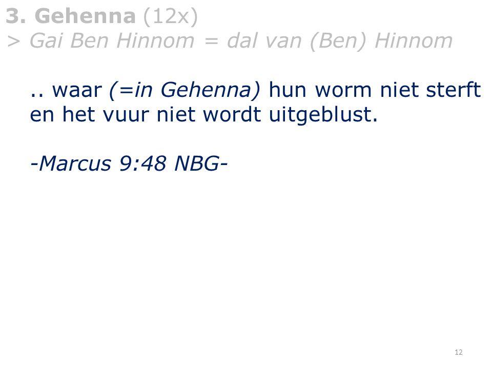 3. Gehenna (12x) > Gai Ben Hinnom = dal van (Ben) Hinnom.. waar (=in Gehenna) hun worm niet sterft en het vuur niet wordt uitgeblust. -Marcus 9:48 NBG