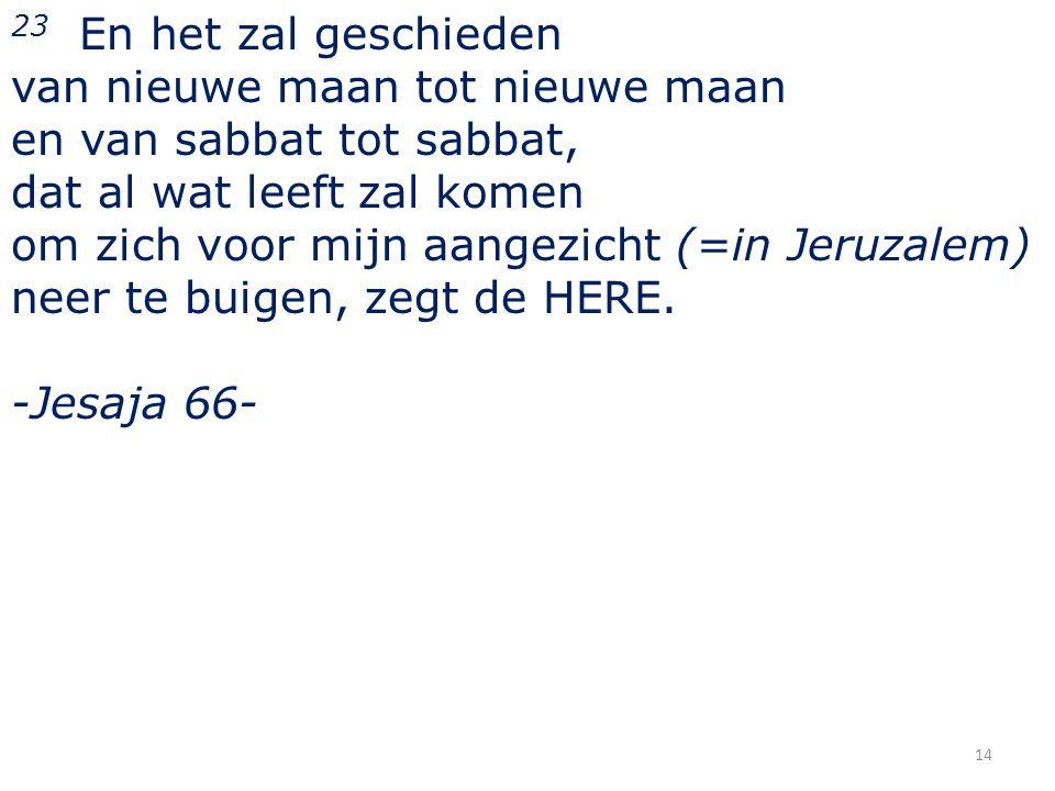 23 En het zal geschieden van nieuwe maan tot nieuwe maan en van sabbat tot sabbat, dat al wat leeft zal komen om zich voor mijn aangezicht (=in Jeruzalem) neer te buigen, zegt de HERE.
